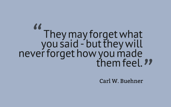 They may forget what you said, but they will never forget how you made them feel.