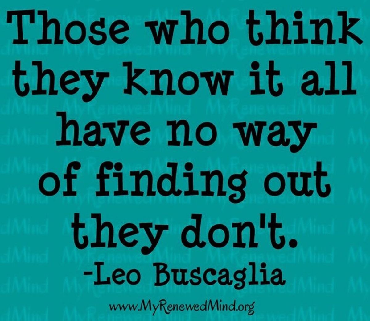"Quote: Those who think they know it all have no way of finding out they don't"" by Leo Buscaglia"