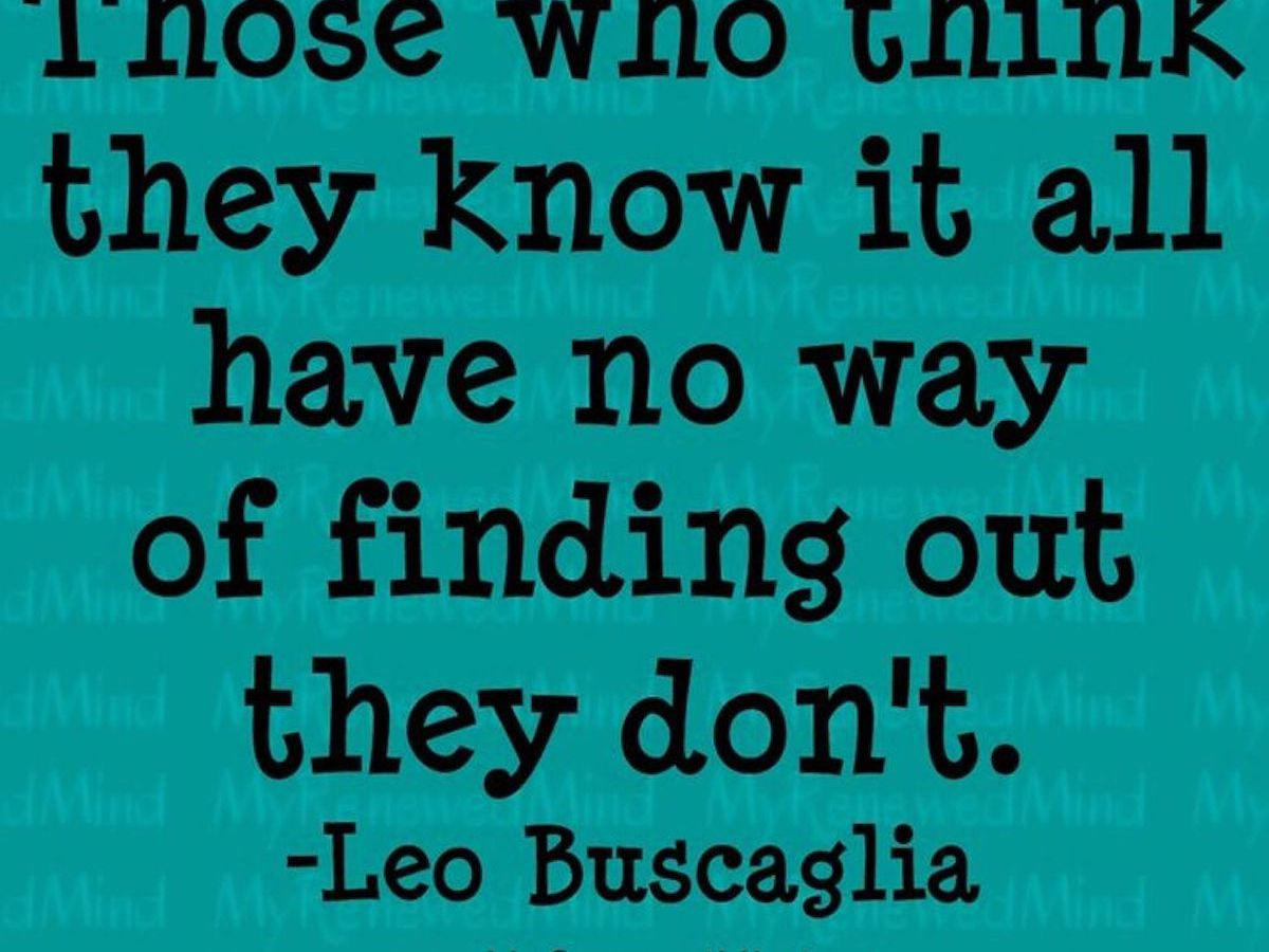 """Quote: Those who think they know it all have no way of finding out they don't"""" by Leo Buscaglia"""